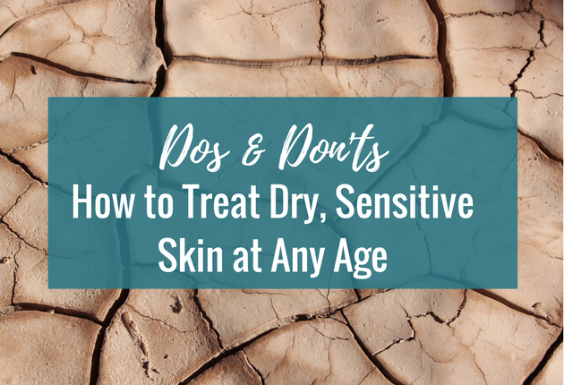 Dos & Don'ts: How to Treat Dry, Sensitive Skin at Any Age